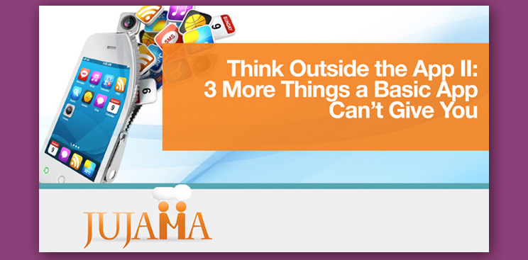 Think Outside the App II: 3 More Things a Basic App Can't Give You